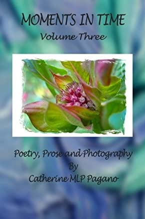Moments In Time: Poetry, Prose and Photography by Catherine MLP Pagano: Volume 3