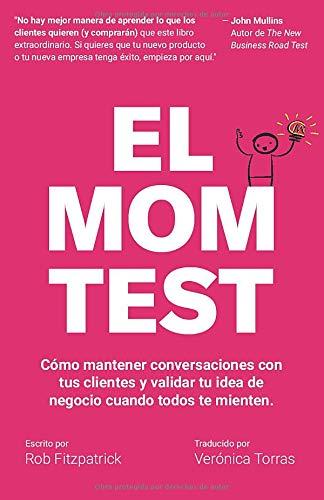 El Mom Test: Cómo mantener conversaciones con tus clientes y validar tu idea de negocio cuando todos te mienten.