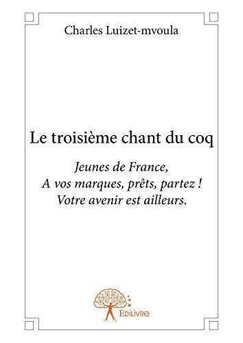 Le troisième chant du coq: Jeunes de France, A vos marques, prêts, partez ! Votre avenir est ailleurs. (CLASSIQUE) (French Edition)