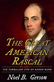 The Great American Rascal: The Turbulent Life of Aaron Burr by [Noel B. Gerson]