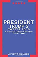 President Trump's Tweets 2018: : A Historical Archive of President Trump's Tweets