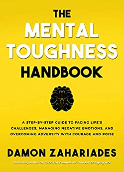 The Mental Toughness Handbook: A Step-By-Step Guide to Facing Life's Challenges, Managing Negative Emotions, and Overcoming Adversity with Courage and Poise by [Damon Zahariades]