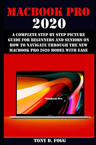 MACBOOK PRO 2020: A Complete Step By Step Picture Guide For Beginners And Seniors On How To Navigate Through The New MacBook Pro 2020 Model With Ease