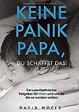 Keine Panik Papa, du schaffst das!: Ein unentbehrlicher Ratgeber für Väter und solche die es werden wollen