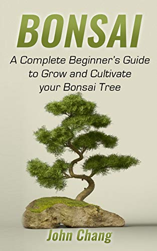 Bonsai: A Complete Beginners Guide to Grow and Cultivate your Bonsai Tree