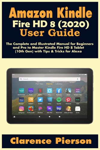 Amazon Kindle Fire HD 8 (2020) User Guide: The Complete and Illustrated Manual for Beginners and Pro to Master Kindle Fire HD 8 Tablet (10th Gen) with ... for Alexa (Latest Kindle Owner's Manual)