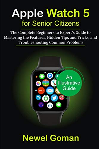 APPLE WATCH 5 for SENIOR CITIZENS: The Complete Beginners to Expert's Guide to Mastering the Features, Hidden Tips and Trick