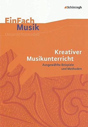 EinFach Musik - Unterrichtsmodelle für die Schulpraxis: EinFach Musik: Kreativer Musikunterricht: Ausgewählte Beispiele und Methoden: ... Ausgewählte Beispiele und Methoden