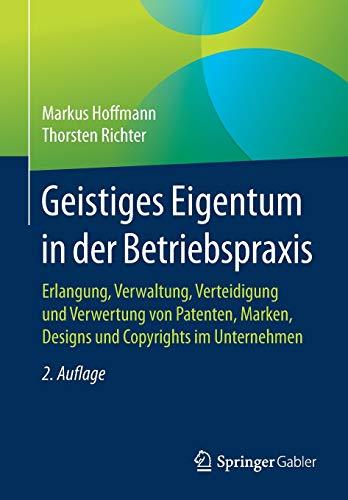 Geistiges Eigentum in der Betriebspraxis: Erlangung, Verwaltung, Verteidigung und Verwertung von Patenten, Marken, Designs und Copyrights im Unternehmen