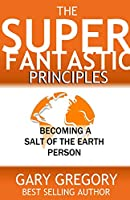 The SUPERFANTASTIC Principles: Becoming a Salt of the Earth Person
