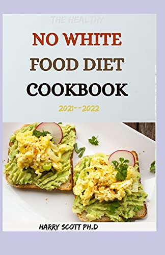 The Healthy NO WHITE FOOD DIET COOKBOOK 2021--2022: 50+ Fresh And Delicious Recipes For Everyday Cooking