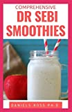 COMPREHENSIVE DR SEBI SMOOTHIES: Dr. Sebi Smoothie Recipes to Cleanse and Revitalize Your Body by Following an Alkaline Diet Through Dr. Sebi Nutritional Guide