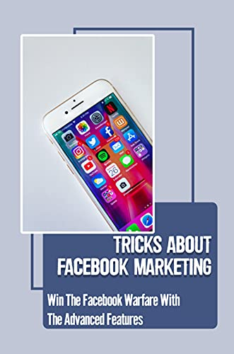 Tricks About Facebook Marketing: Win The Facebook Warfare With The Advanced Features: Introduction Into Facebook Marketing (English Edition)