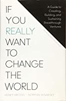 If You Really Want to Change the World: A Guide to Creating, Building, and Sustaining Breakthrough Ventures