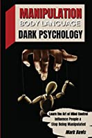 Manipulation, Body Language and Dark Psychology: Learn the Art of Mind Control, Influence People and Stop Being Manipulated