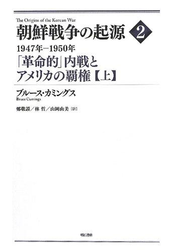 朝鮮戦争の起源 2【上】―1947年―1950年 「革命的」内戦とアメリカの覇権―