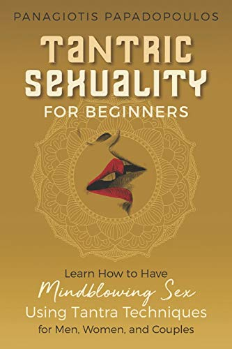 Tantric Sexuality for Beginners Learn How to Have Minblowing Sex Using Tantra Techniques for Men , Woman and Couples
