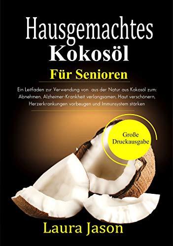Hausgemachtes  Kokosöl Für Senioren: Ein Leitfaden zur Verwendung von  aus der Natur aus Kokosöl zum: Abnehmen, Alzheimer-Krankheit verlangsamen, Haut ... Herzerkrankungen vorbeugen und Immun