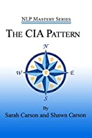 The CIA Pattern: Transform Your Life With Your Inner Dream Team (Nlp Mastery)