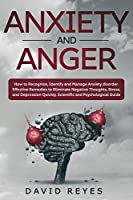 Anxiety and Anger: How to Recognize, Identify and Manage Anxiety disorder. Effective Remedies to Eliminate Negative Thoughts, Stress, and Depression Quickly. Scientific and Psychological Guide