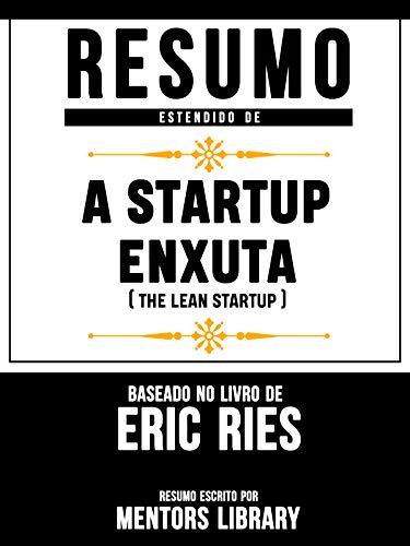 Resumo Estendido De A Startup Enxuta (The Lean Startup) - Baseado No Livro De Eric Ries