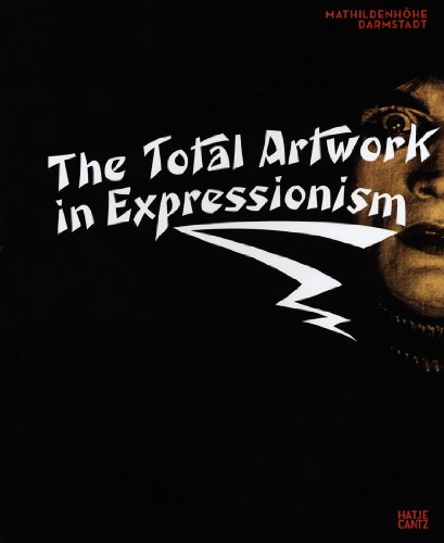 The Total Artwork Expressionism: Art, Film, Literature, Theater, Dance and Architecture 1905-1925