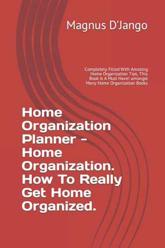 Home Organization Planner - Home Organization. How To Really Get Home Organized.: Completely Filled With Amazing Home Organization Tips, This Book Is A Must Have! amongst Many Home Organization Books