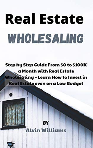 Real Estate Investing Books! - Real Estate Wholesaling: Step by Step Guide From $0 to $100K a Month with Real Estate Wholesaling - Learn How to Invest in Real Estate even on a Low Budget