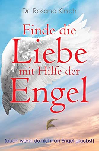 Finde die Liebe mit Hilfe der Engel: Auch wenn du nicht an Engel glaubst (Mit Hilfe der Engel - Die Ratgeber-Serie, Band 1)