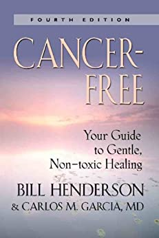 Cancer-Free: Your Guide to Gentle, Non-toxic Healing (Fourth Edition) by [Bill Henderson, Carlos M. Garcia MD]