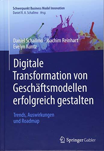 Digitale Transformation von Geschäftsmodellen erfolgreich gestalten: Trends, Auswirkungen und Roadmap (Schwerpunkt Business Model Innovation)