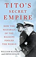 Tito's Secret Empire: How the Maharaja of the Balkans Fooled the World