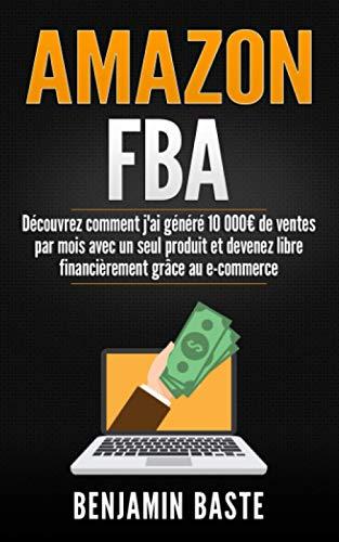 AMAZON FBA: Découvrez comment j'ai généré 10 000€ de ventes par mois avec un seul produit et devenez libre financièrement grâce au e-commerce: (ecommerce, dropshipping,gagner de l'argent sur internet)