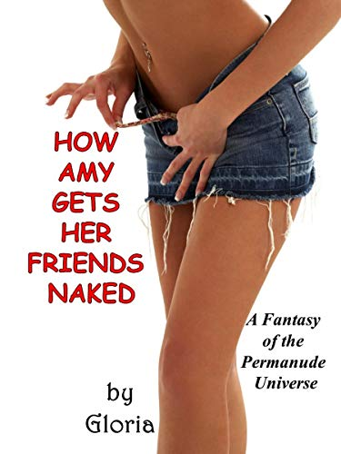 How Amy Gets Her Friends Naked: A Fantasy of the Permanude Universe (English Edition)