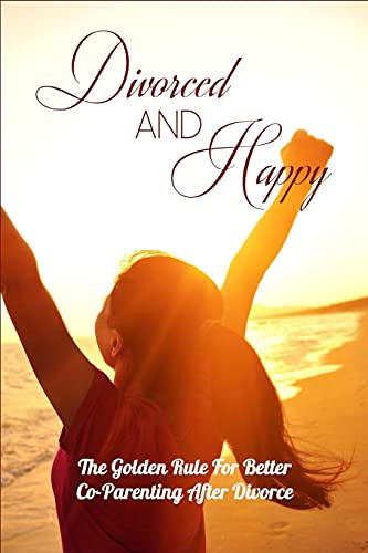 Divorced And Happy: The Golden Rule For Better Co-Parenting After Divorce: Books On Parenting After Divorce