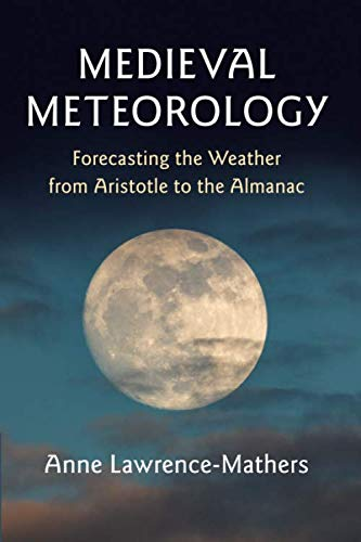 Medieval Meteorology: Forecasting the Weather from Aristotle to the Almanac by Anne Lawrence-Mathers