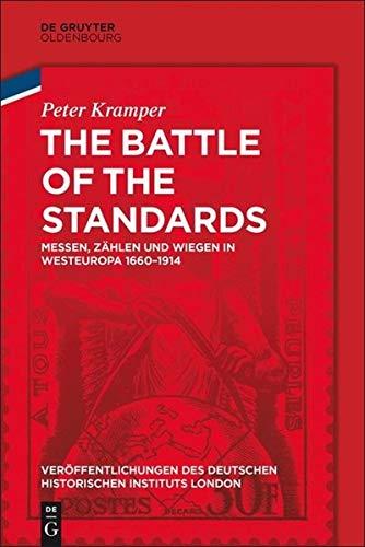 The Battle of the Standards: Messen, Zählen und Wiegen in Westeuropa 1660-1914 (Veröffentlichungen des Deutschen Historischen Instituts London/ ... Historical Institute London, 82, Band 81)
