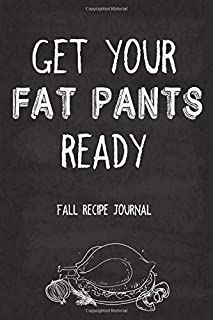 Get Your Fat Pants Ready Fall Recipe Journal: For All Your Autumn and Thanksgiving Recipes