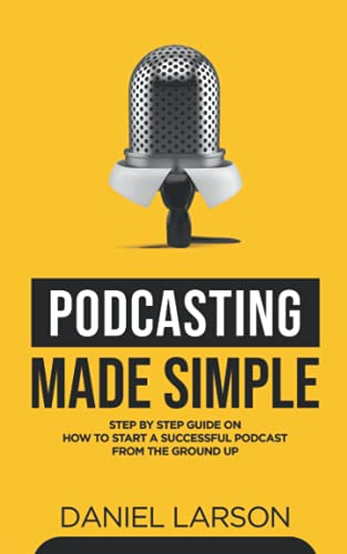 Podcasting Made Simple: The Step by Step Guide on How to Start a...