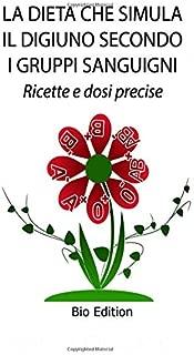 LA DIETA CHE SIMULA IL DIGIUNO SECONDO I GRUPPI SANGUIGNI: Ricette e dosi precise (Italian Edition)