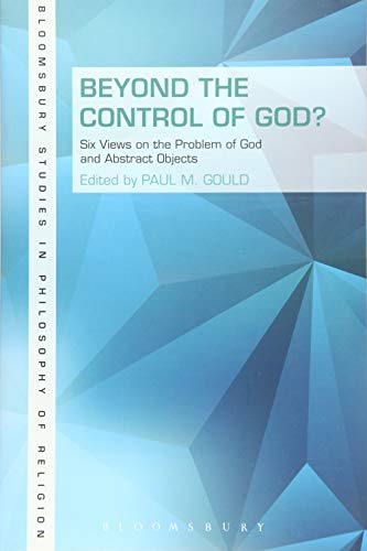 Beyond the Control of God?: Six Views on The Problem of God and Abstract Objects (Bloomsbury Studies in Philosophy of Re
