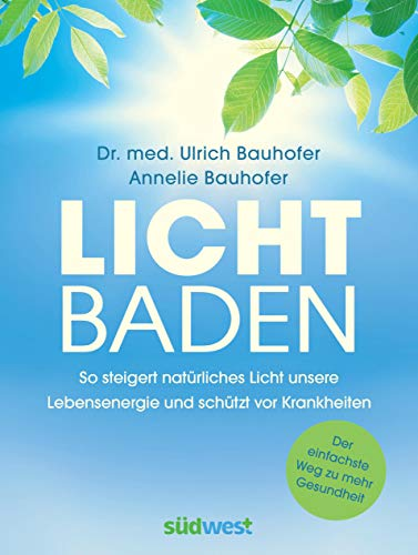 Lichtbaden: Der einfachste Weg zu mehr Gesundheit - So steigert natürliches Licht unsere Lebensenergie und schützt vor Krankheiten  -