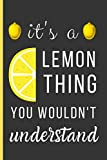 It's a Lemon Thing You Wouldn't Understand: Lemon Gifts For Men & Women: A Small Lined Notebook / Journal To Write In (6' x 9')