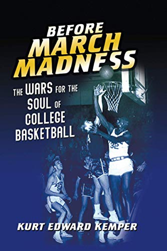 Before March Madness: The Wars for the Soul of College Basketball (Sport and Society)