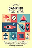 Guide To Camping For Kids: Camping For Kids An Awesome Guide On How To Get The Best Out Of Your Camping Outdoor Adventure | For Children Age 8-12 (English Edition)
