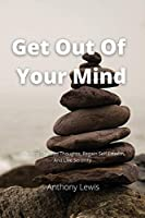 Get Out Of Your Mind: Stopping The Bad Thoughts, Regain Self Esteem, And Live Serenity