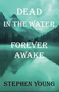 Dead in The Water; Forever Awake.: The True, Mysterious, and Unexplained Story of the Drowning Young Men.
