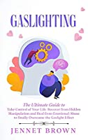 Gaslighting: The Ultimate Guide to Take Control of Your Life. Recover from Hidden Manipulation and Heal from Emotional Abuse to finally Overcome the Gaslight Effect
