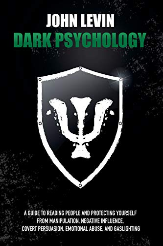 Dark Psychology: A Guide to Reading People and Protecting Yourself from Manipulation, Negative Influence, Covert Persuasion, Emotional Abuse, and Gaslighting