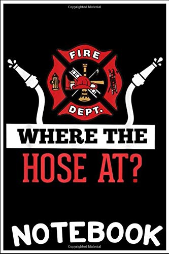 Notebook: Where The Hose At  Funny Firefighter Tee Gift notebook  6x9 inch 100 pages blank lined